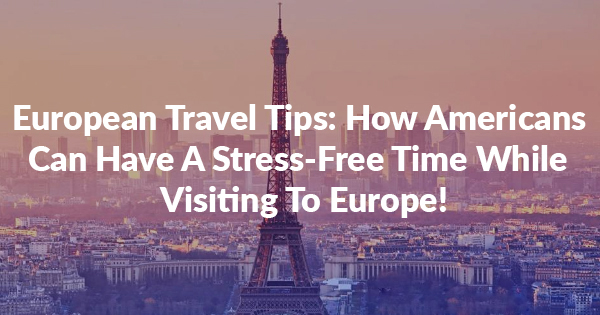 European travel tips: How Americans Have A Stress-Free And Trouble-Free Time While Visiting To Europe!